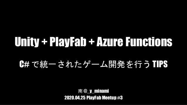Unity + PlayFab + Azure Functions C# で統一されたゲーム開発を行う TIPS 南 @_y_minami 2020.04.25 PlayFab Meetup #3