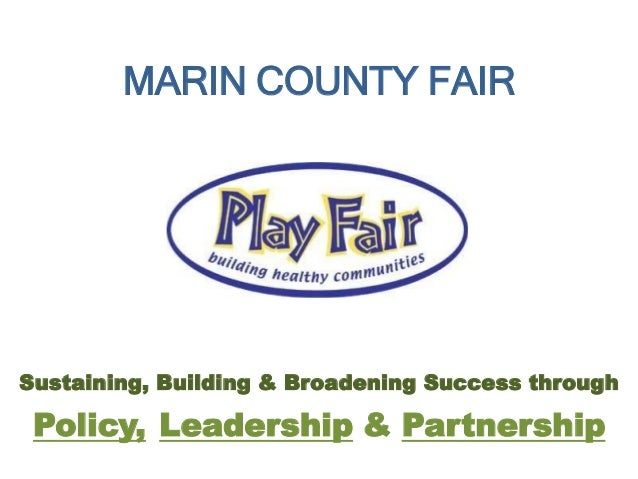 MARIN COUNTY FAIR Sustaining, Building & Broadening Success through LeadershipPolicy, & Partnership
