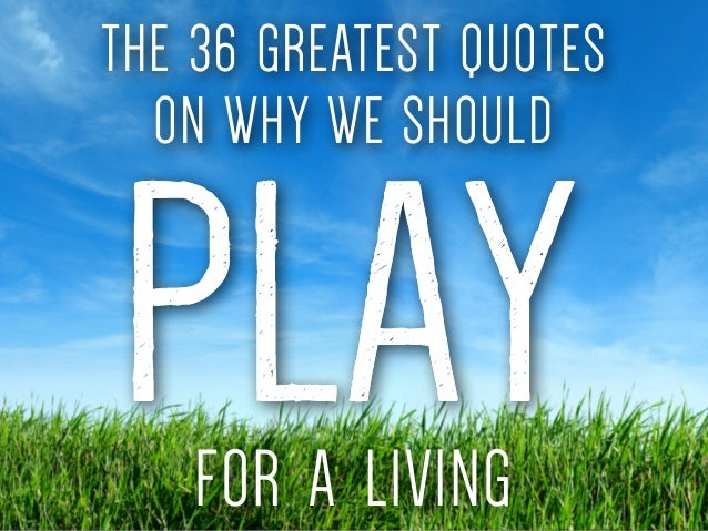 Quotes About Play Classy The 36 Greatest Quotes On Why We Should Play For A Living