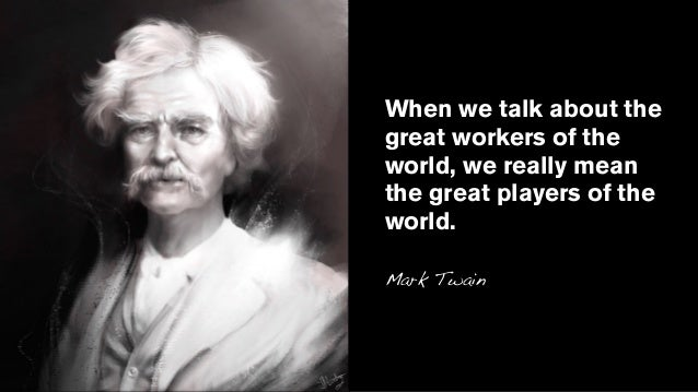 When we talk about the great workers of the world, we really mean the great players of the world. Mark Twain