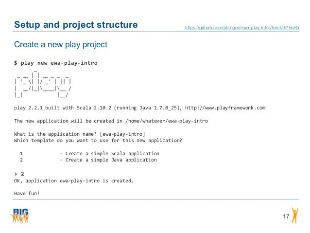 Setup and project structure 17 Create a new play project $ play new ewa-play-intro _ _ __     __ _ _ _   '_    / _'       ...