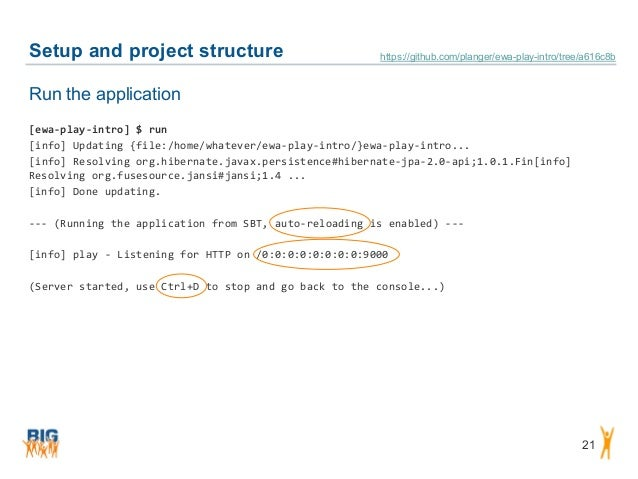 Setup and project structure 21 Run the application [ewa-play-intro] $ run [info] Updating {file:/home/whatever/ewa-play-in...