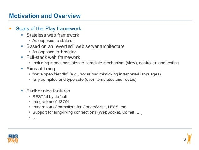 """Motivation and Overview 3  Goals of the Play framework  Stateless web framework  As opposed to stateful  Based on an """"..."""