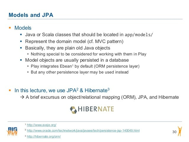 Models and JPA 30  Models  Java or Scala classes that should be located in app/models/  Represent the domain model (cf....