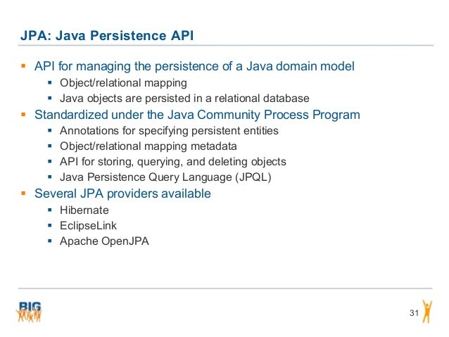 JPA: Java Persistence API 31  API for managing the persistence of a Java domain model  Object/relational mapping  Java ...