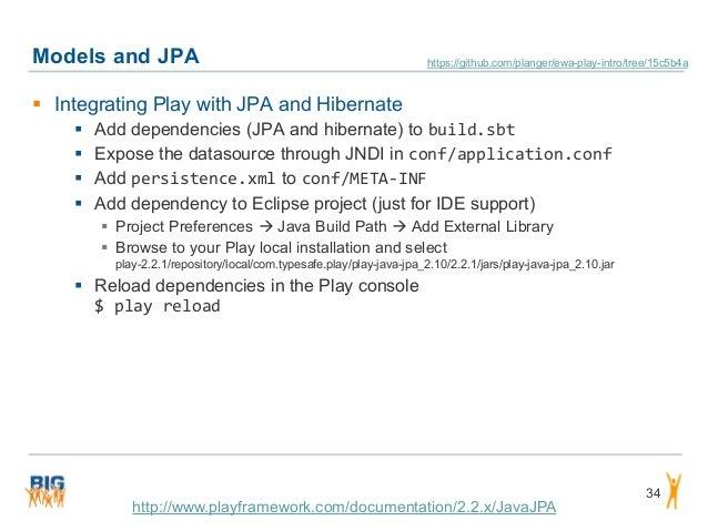 Models and JPA 34  Integrating Play with JPA and Hibernate  Add dependencies (JPA and hibernate) to build.sbt  Expose t...