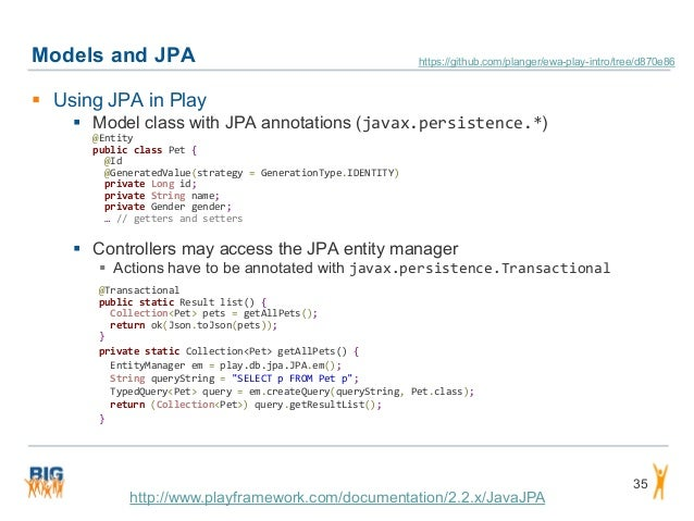 Models and JPA 35  Using JPA in Play  Model class with JPA annotations (javax.persistence.*) @Entity public class Pet { ...