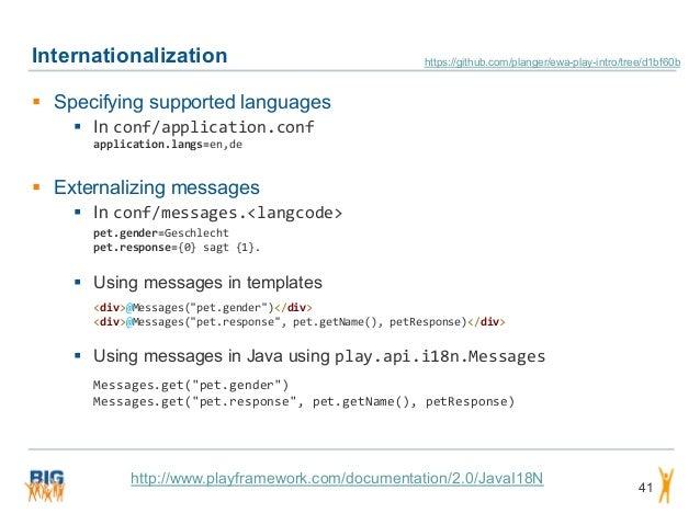 Internationalization 41  Specifying supported languages  In conf/application.conf application.langs=en,de  Externalizin...