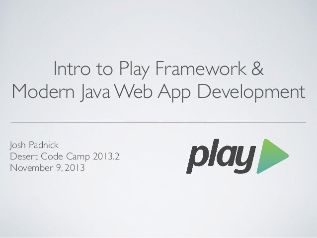 Intro to Play Framework &	  Modern Java Web App Development Josh Padnick	  Desert Code Camp 2013.2	  November 9, 2013