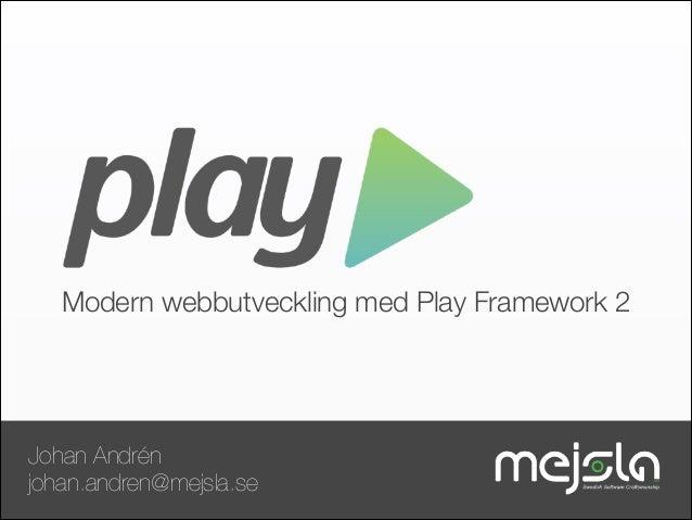 Modern webbutveckling med Play Framework 2  Johan Andrén johan.andren@mejsla.se