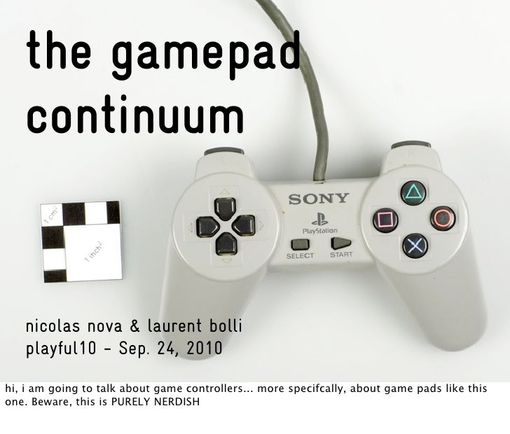 the gamepad    continuum      nicolas nova & laurent bolli    playful10 - Sep. 24, 2010 hi, i am going to talk about game ...