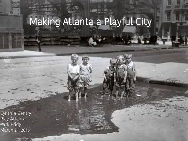Making Atlanta a Playful City Cynthia Gentry Play Atlanta Park Pride March 21, 2016