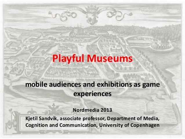 Playful Museums mobile audiences and exhibitions as game experiences Nordmedia 2013 Kjetil Sandvik, associate professor, D...