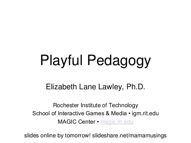 Playful PedagogyElizabeth Lane Lawley, Ph.D.Rochester Institute of TechnologySchool of Interactive Games & Media • igm.rit...