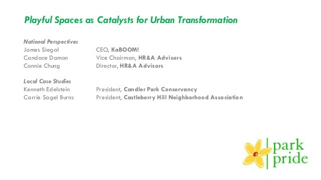 Playful Spaces as Catalysts for Urban Transformation National Perspectives James Siegal CEO, KaBOOM! Candace Damon Vice Ch...