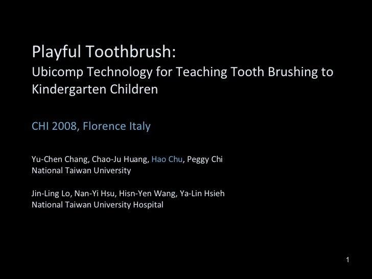 Playful Toothbrush:  Ubicomp Technology for Teaching Tooth Brushing to Kindergarten Children CHI 2008, Florence Italy Yu-C...