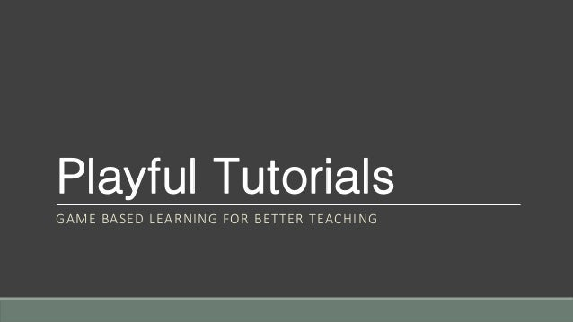 Playful Tutorials GAME BASED LEARNING FOR BETTER TEACHING