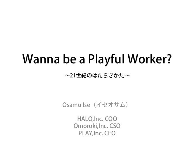 Wanna be a Playful Worker?∼21世紀のはたらきかた∼Osamu Ise(イセオサム)HALO,Inc. COOOmoroki,Inc. CSOPLAY,Inc. CEO