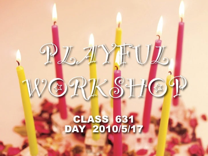 PLAYFUL WORKSHOP    CLASS 631   DAY 2010/5/17