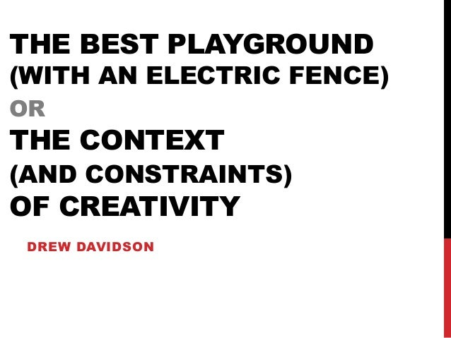 THE BEST PLAYGROUND (WITH AN ELECTRIC FENCE) OR THE CONTEXT (AND CONSTRAINTS) OF CREATIVITY DREW DAVIDSON