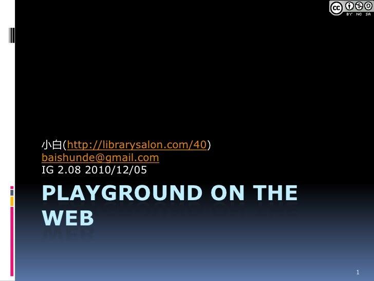 Playground on The Web<br />小白(http://librarysalon.com/40)<br />baishunde@gmail.com<br />IG2.082010/12/05<br />1<br />