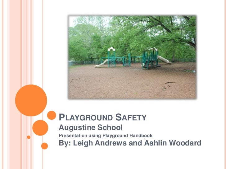 Playground Safety<br />Augustine School<br />Presentation using Playground Handbook<br />By: Leigh Andrews and Ashlin Wood...