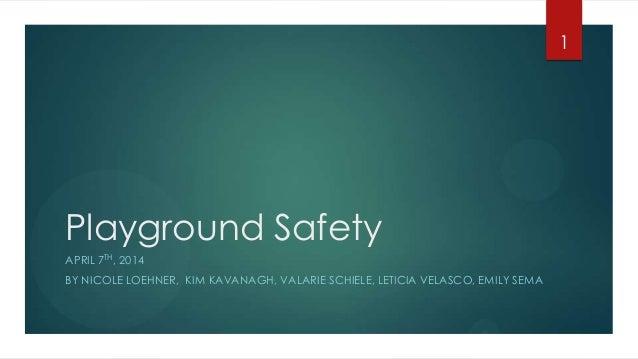 Playground Safety APRIL 7TH, 2014 BY NICOLE LOEHNER, KIM KAVANAGH, VALARIE SCHIELE, LETICIA VELASCO, EMILY SEMA 1