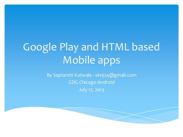 Google Play and HTML based Mobile apps By Saptarshi Katwala - sknj24@gmail.com GDG Chicago Android July 17, 2013