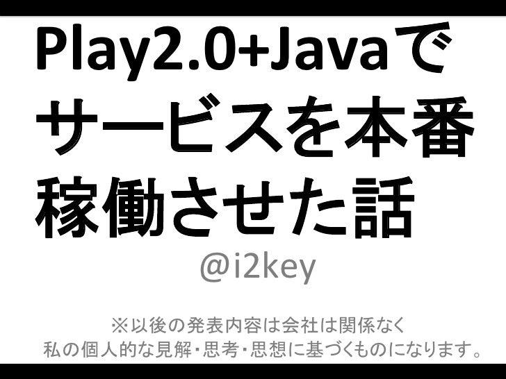 Play2.0+Javaで サービスを本番稼働させた話           @i2key                  ※以後の発表内容は会社は関係なく 私の個人的な見解・思考・思想に基づくものになります。