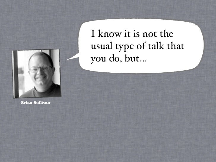 I know it is not the                 usual type of talk that                 you do, but…Brian Sullivan