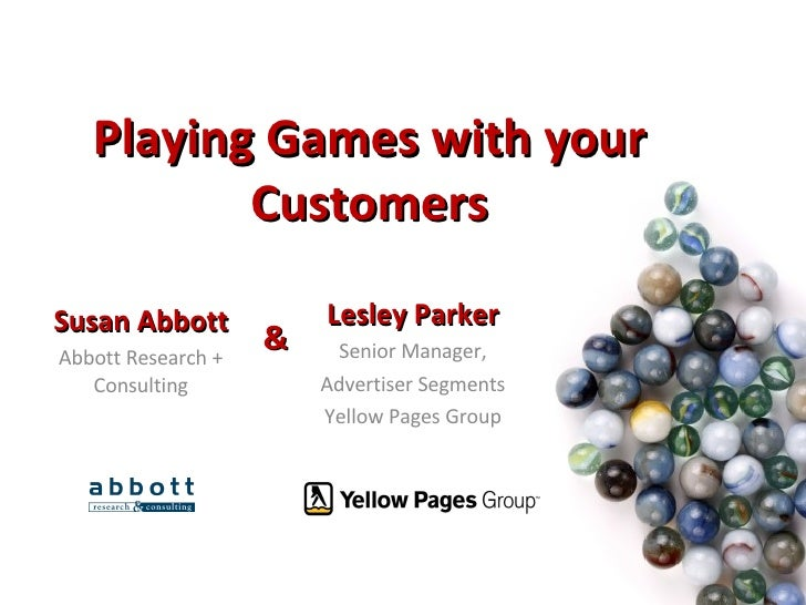 Playing Games with your Customers Susan Abbott Abbott Research + Consulting Lesley Parker Senior Manager, Advertiser Segme...