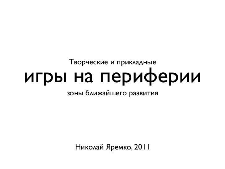 Творческие и прикладныеигры на периферии    зоны ближайшего развития      Николай Яремко, 2011
