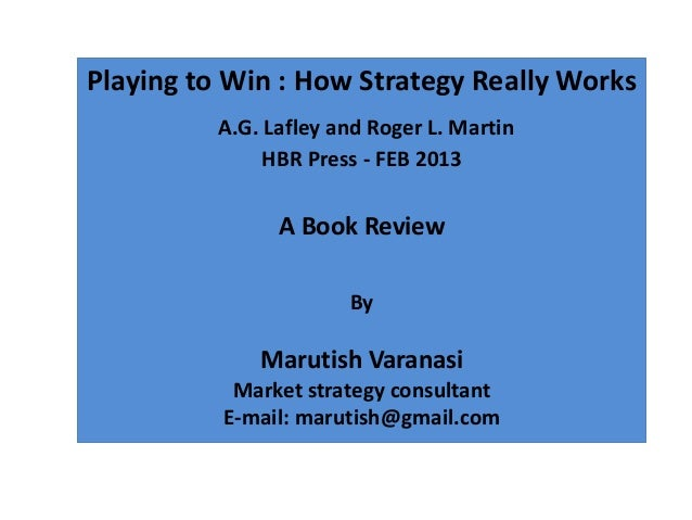 Playing to Win : How Strategy Really Works          A.G. Lafley and Roger L. Martin               HBR Press - FEB 2013    ...