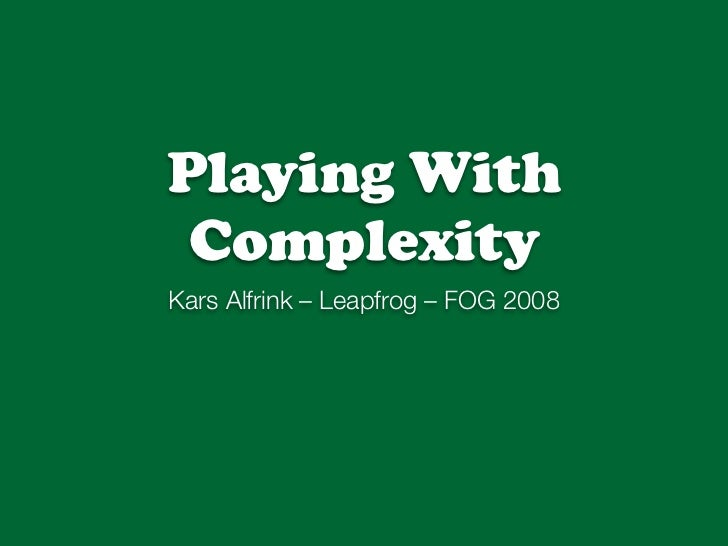 Playing With  Complexity Kars Alfrink – Leapfrog – FOG 2008