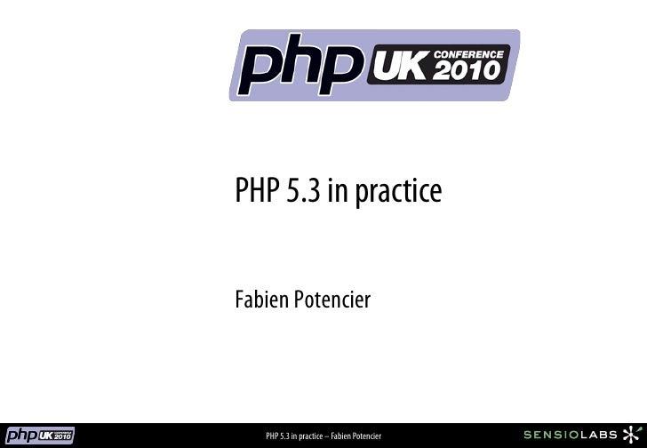 PHP 5.3 in practice  Fabien Potencier       PHP 5.3 in practice – Fabien Potencier