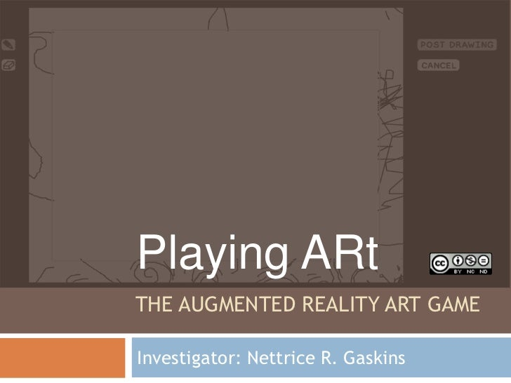 Playing ARtTHE AUGMENTED REALITY ART GAMEInvestigator: Nettrice R. Gaskins