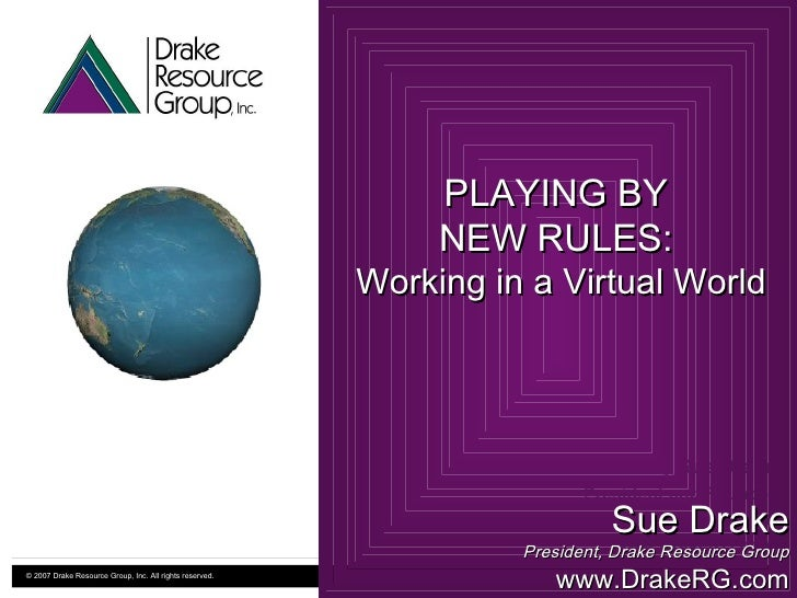 Presented by Sue Drake President and Founder Drake Resource Group, Inc www.DrakeRG.com PLAYING BY  NEW RULES:  Working in ...