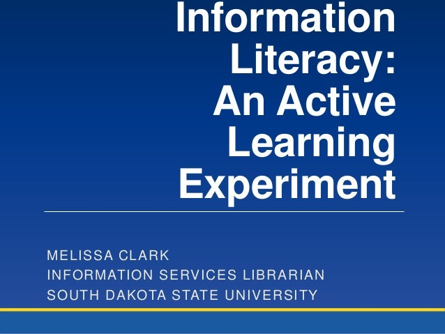 Information Literacy: An Active Learning Experiment MELISSA CLARK INFORMATION SERVICES LIBRARIAN SOUTH DAKOTA STATE UNIVER...