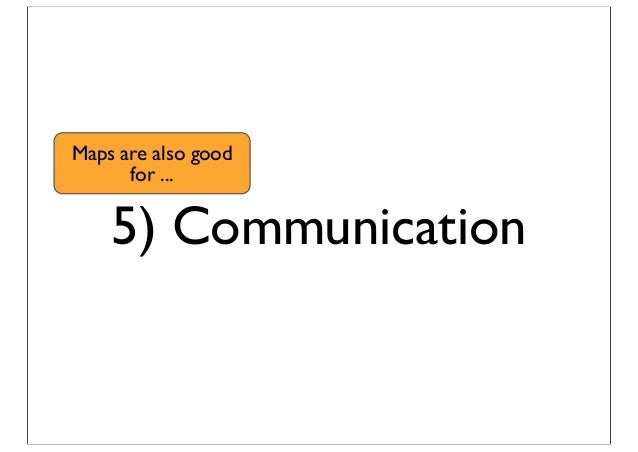 5) Communication Maps are also good for ...