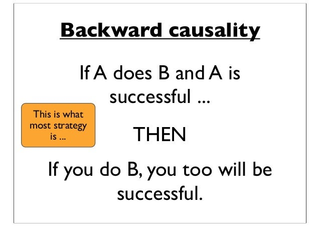 Backward causality If A does B and A is successful ... If you do B, you too will be successful. THEN This is what most str...