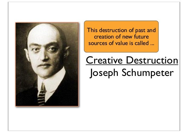 Creative Destruction Joseph Schumpeter This destruction of past and creation of new future sources of value is called ...