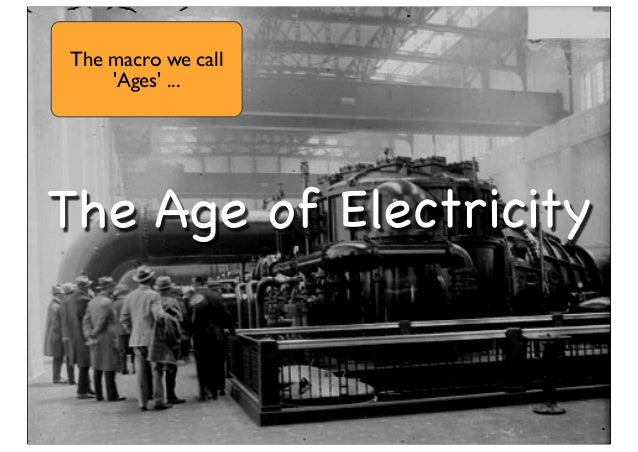 The Age of Electricity The macro we call 'Ages' ...