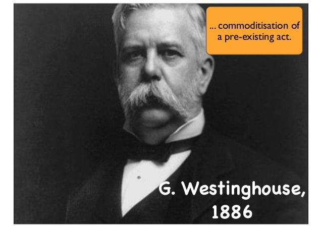 G. Westinghouse, 1886 ... commoditisation of a pre-existing act.
