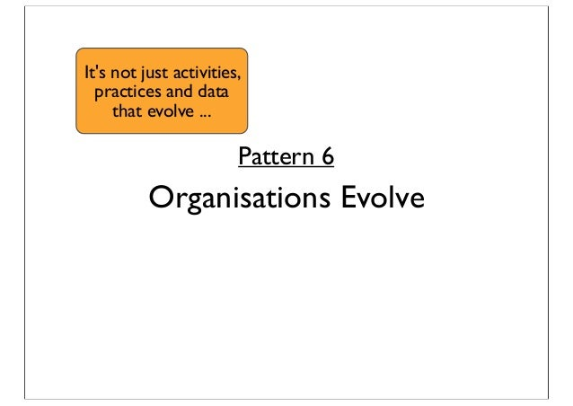 Pattern 6 Organisations Evolve It's not just activities, practices and data that evolve ...