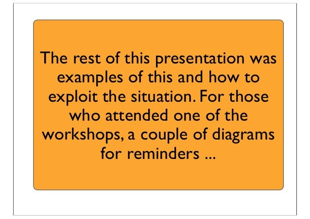 The rest of this presentation was examples of this and how to exploit the situation. For those who attended one of the wor...