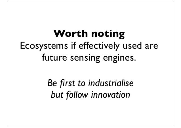 Worth noting Ecosystems if effectively used are future sensing engines. Be first to industrialise but follow innovation