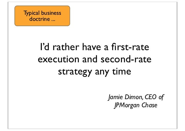 I'd rather have a first-rate execution and second-rate strategy any time Jamie Dimon, CEO of JPMorgan Chase Typical busines...