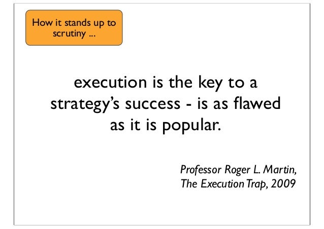 execution is the key to a strategy's success - is as flawed as it is popular. Professor Roger L. Martin, The ExecutionTrap,...