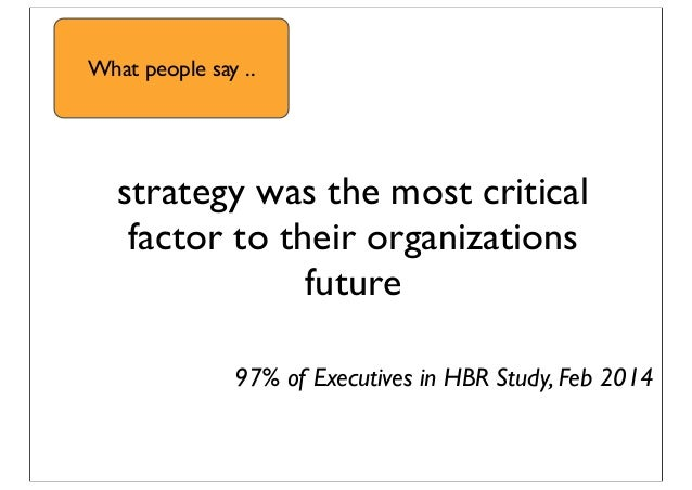 strategy was the most critical factor to their organizations future 97% of Executives in HBR Study, Feb 2014 What people s...