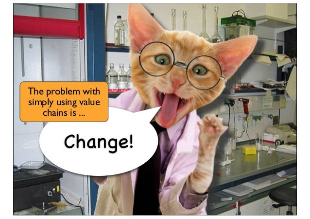 Change! The problem with simply using value chains is ...